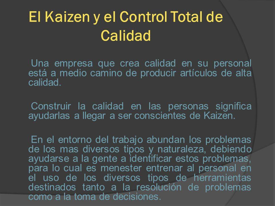 El Kaizen y el Control Total de Calidad Una empresa que crea calidad en su personal está a medio camino de producir artículos de alta calidad. Constru