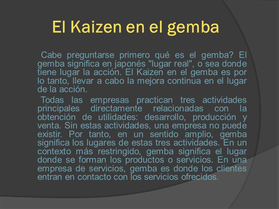 El Kaizen en el gemba Cabe preguntarse primero qué es el gemba? El gemba significa en japonés