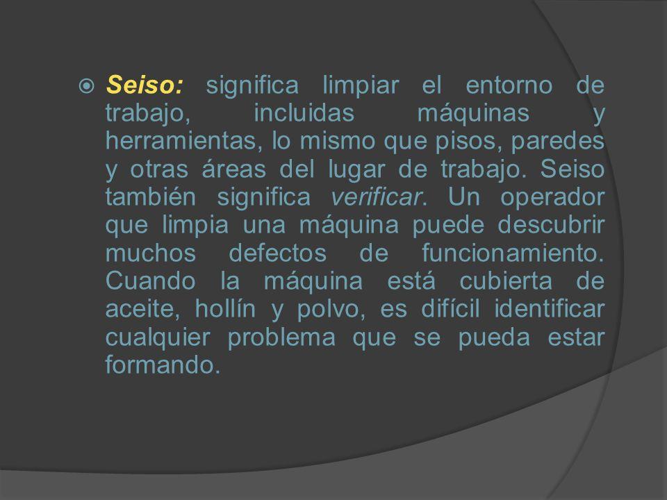 Seiso: significa limpiar el entorno de trabajo, incluidas máquinas y herramientas, lo mismo que pisos, paredes y otras áreas del lugar de trabajo. Sei