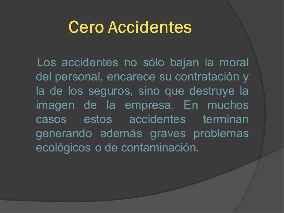 Cero Accidentes Los accidentes no sólo bajan la moral del personal, encarece su contratación y la de los seguros, sino que destruye la imagen de la em