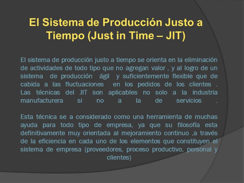 El sistema de producción justo a tiempo se orienta en la eliminación de actividades de todo tipo que no agregan valor, y al logro de un sistema de pro