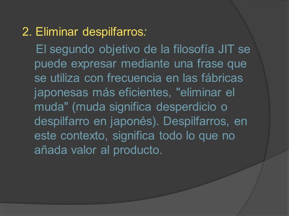 2. Eliminar despilfarros: El segundo objetivo de la filosofía JIT se puede expresar mediante una frase que se utiliza con frecuencia en las fábricas j