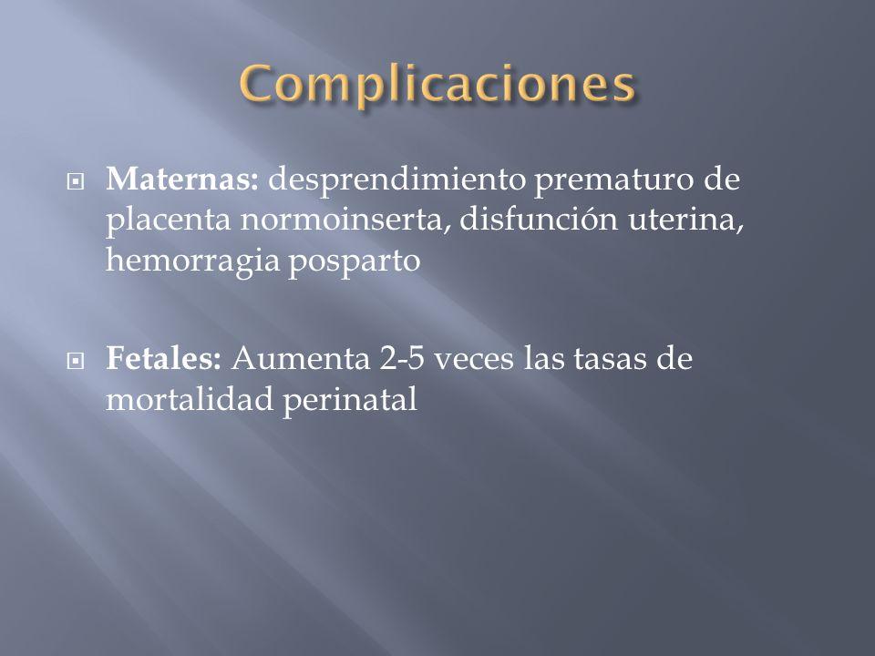 Maternas: desprendimiento prematuro de placenta normoinserta, disfunción uterina, hemorragia posparto Fetales: Aumenta 2-5 veces las tasas de mortalid