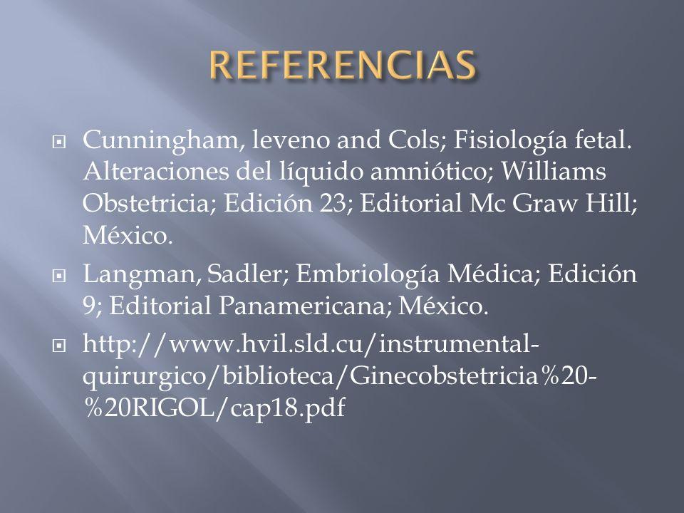 Cunningham, leveno and Cols; Fisiología fetal. Alteraciones del líquido amniótico; Williams Obstetricia; Edición 23; Editorial Mc Graw Hill; México. L