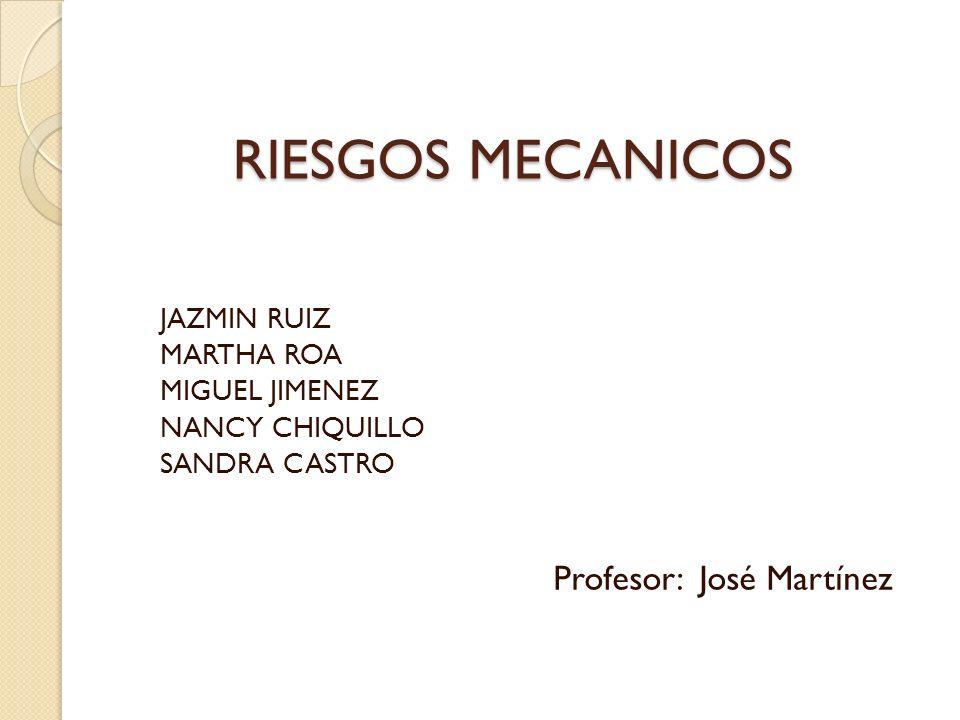 RIESGOS MECANICOS JAZMIN RUIZ MARTHA ROA MIGUEL JIMENEZ NANCY CHIQUILLO SANDRA CASTRO Profesor: José Martínez
