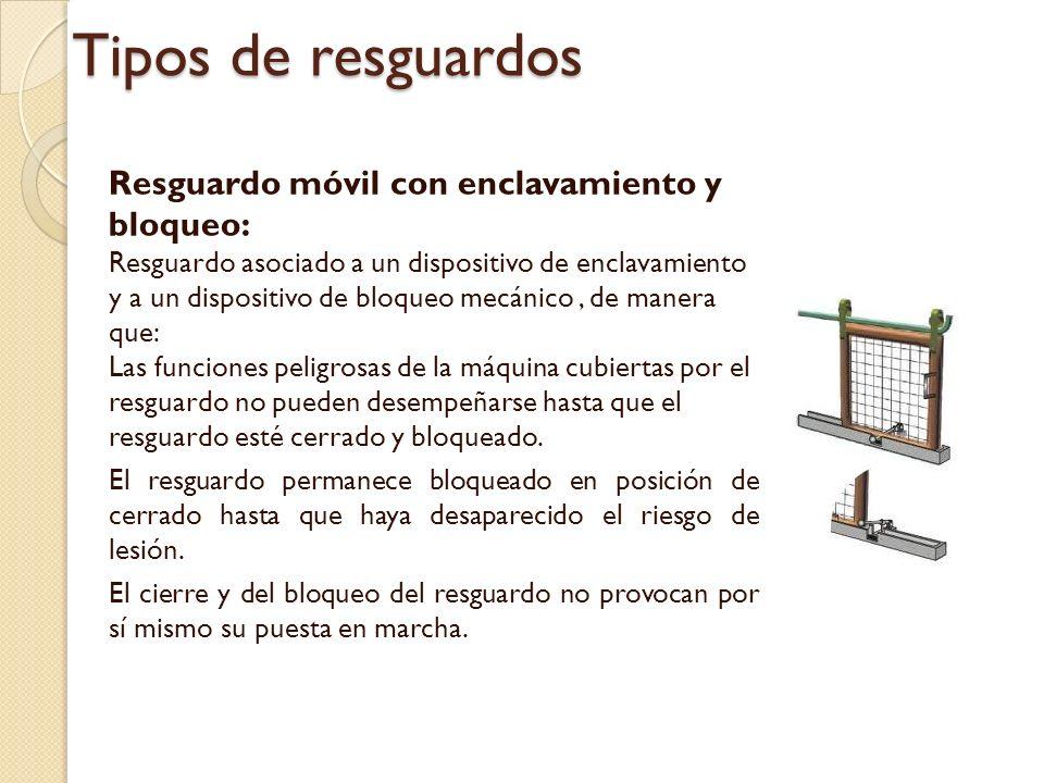 Tipos de resguardos Resguardo móvil con enclavamiento y bloqueo: Resguardo asociado a un dispositivo de enclavamiento y a un dispositivo de bloqueo mecánico, de manera que: Las funciones peligrosas de la máquina cubiertas por el resguardo no pueden desempeñarse hasta que el resguardo esté cerrado y bloqueado.