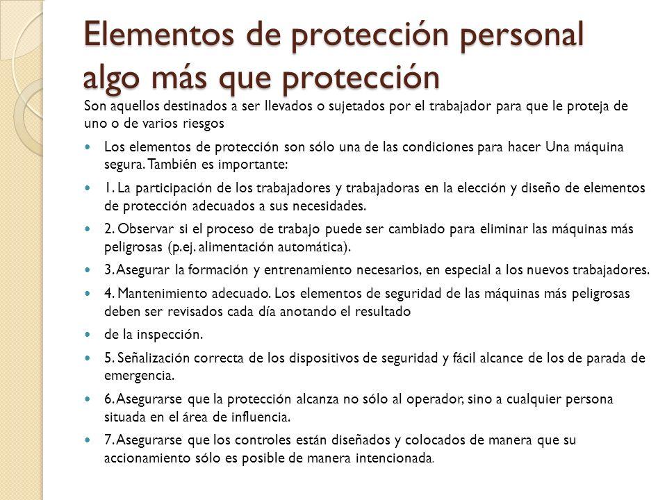 Elementos de protección personal algo más que protección Son aquellos destinados a ser llevados o sujetados por el trabajador para que le proteja de uno o de varios riesgos Los elementos de protección son sólo una de las condiciones para hacer Una máquina segura.