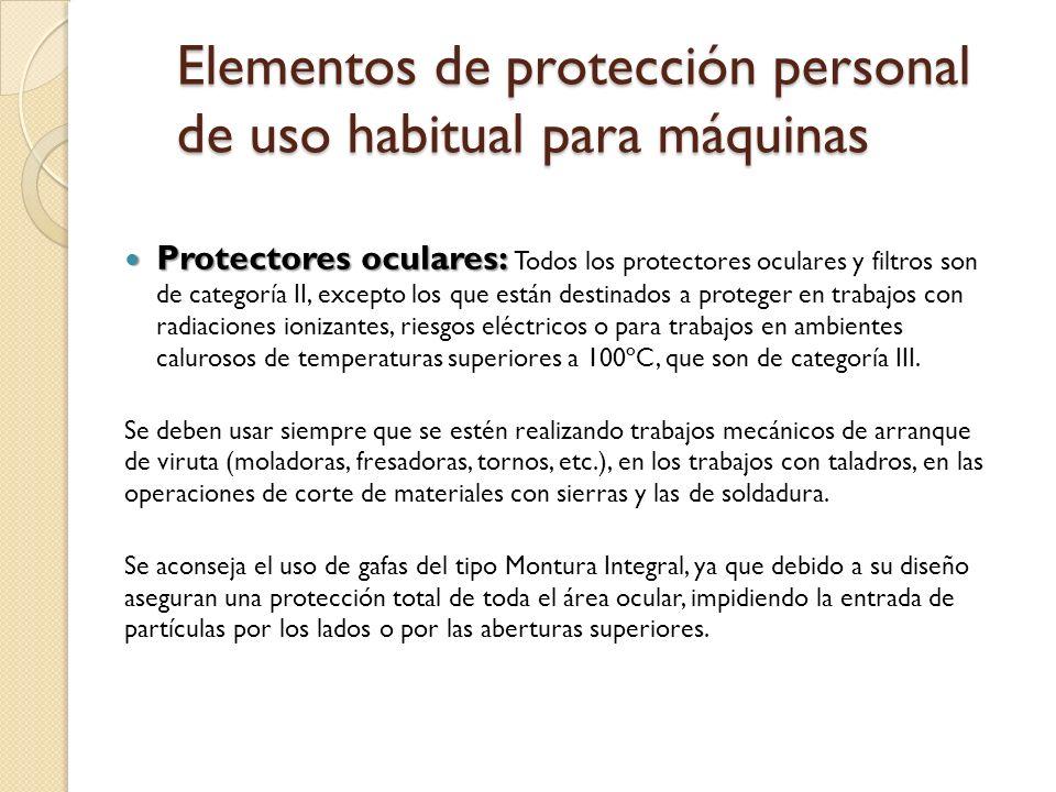 Elementos de protección personal de uso habitual para máquinas Protectores oculares: Protectores oculares: Todos los protectores oculares y filtros son de categoría II, excepto los que están destinados a proteger en trabajos con radiaciones ionizantes, riesgos eléctricos o para trabajos en ambientes calurosos de temperaturas superiores a 100ºC, que son de categoría III.
