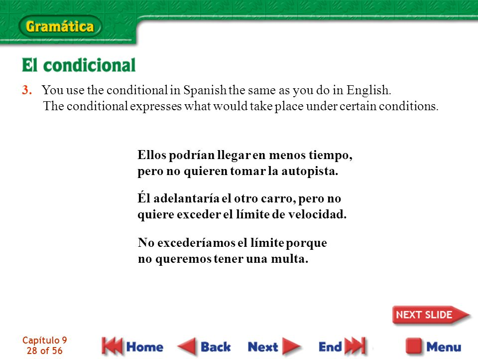 Capítulo 9 28 of 56 3. You use the conditional in Spanish the same as you do in English. The conditional expresses what would take place under certain
