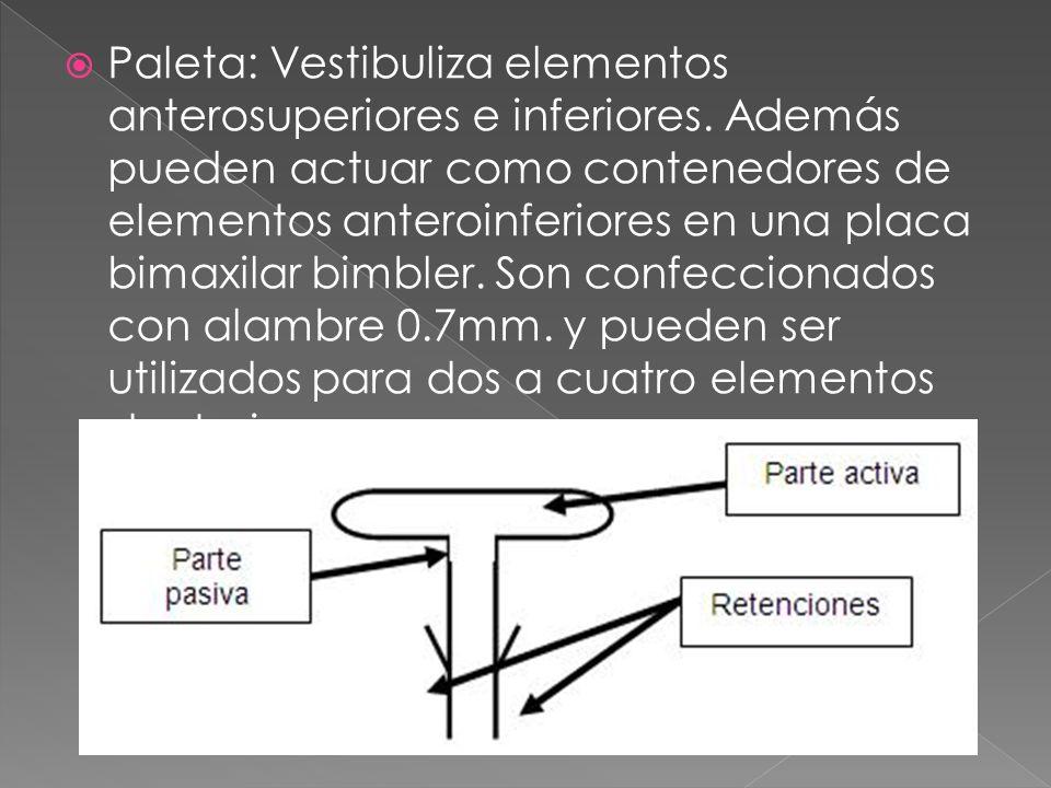 Paleta: Vestibuliza elementos anterosuperiores e inferiores. Además pueden actuar como contenedores de elementos anteroinferiores en una placa bimaxil