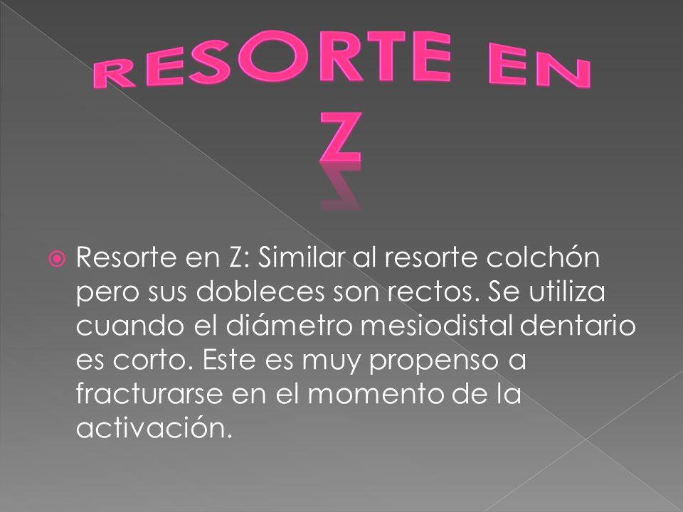Resorte en Z: Similar al resorte colchón pero sus dobleces son rectos. Se utiliza cuando el diámetro mesiodistal dentario es corto. Este es muy propen