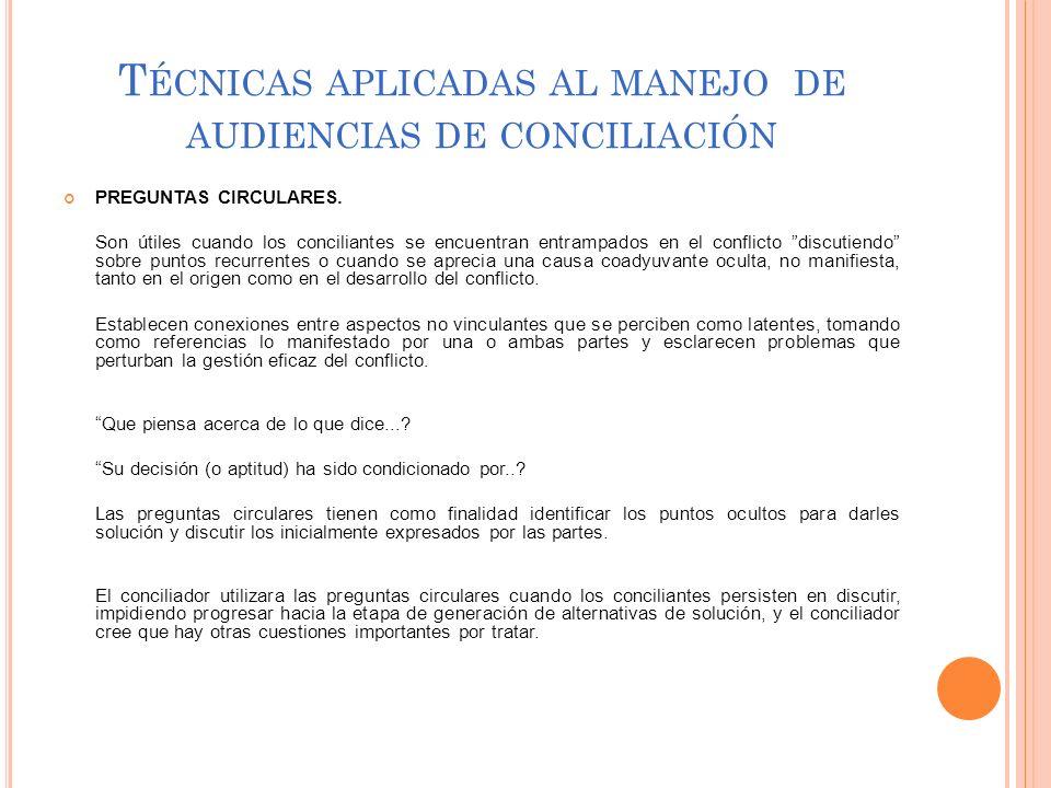 T ÉCNICAS APLICADAS AL MANEJO DE AUDIENCIAS DE CONCILIACIÓN PREGUNTAS CIRCULARES. Son útiles cuando los conciliantes se encuentran entrampados en el c