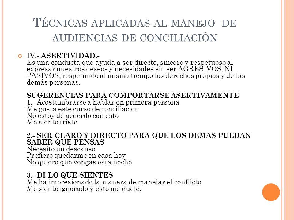 T ÉCNICAS APLICADAS AL MANEJO DE AUDIENCIAS DE CONCILIACIÓN IV.- ASERTIVIDAD.- Es una conducta que ayuda a ser directo, sincero y respetuoso al expres