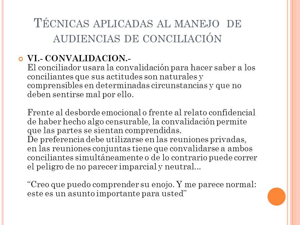 T ÉCNICAS APLICADAS AL MANEJO DE AUDIENCIAS DE CONCILIACIÓN VI.- CONVALIDACION.- El conciliador usara la convalidación para hacer saber a los concilia
