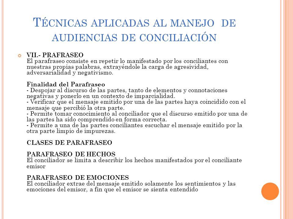 T ÉCNICAS APLICADAS AL MANEJO DE AUDIENCIAS DE CONCILIACIÓN VII.- PRAFRASEO El parafraseo consiste en repetir lo manifestado por los conciliantes con