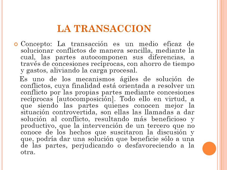 LA TRANSACCION Concepto: La transacción es un medio eficaz de solucionar conflictos de manera sencilla, mediante la cual, las partes autocomponen sus