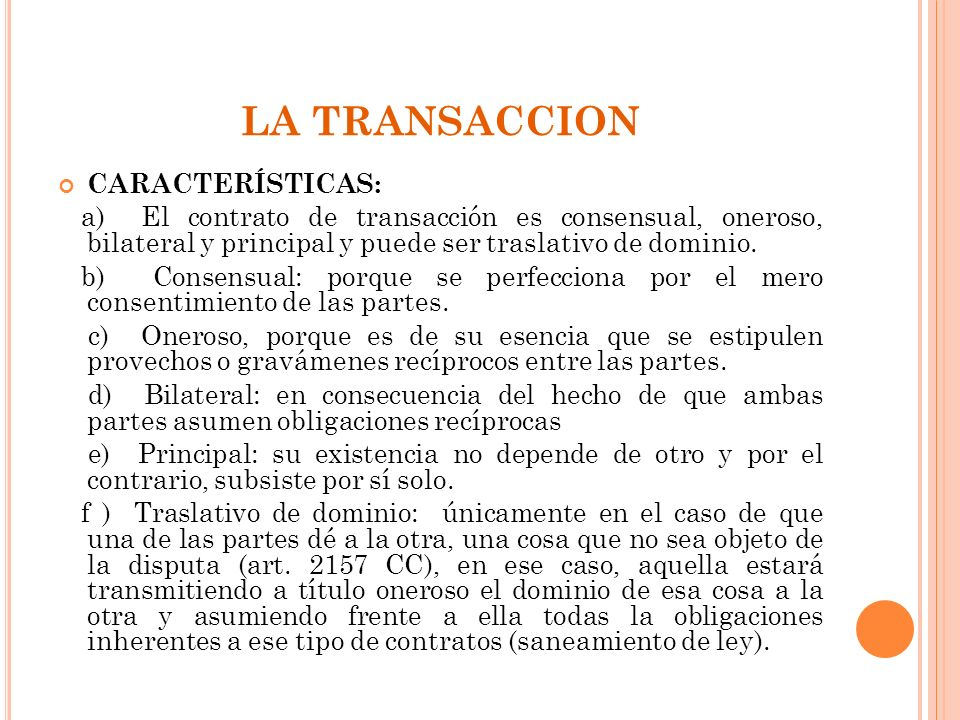 LA TRANSACCION CARACTERÍSTICAS: a) El contrato de transacción es consensual, oneroso, bilateral y principal y puede ser traslativo de dominio. b) Cons