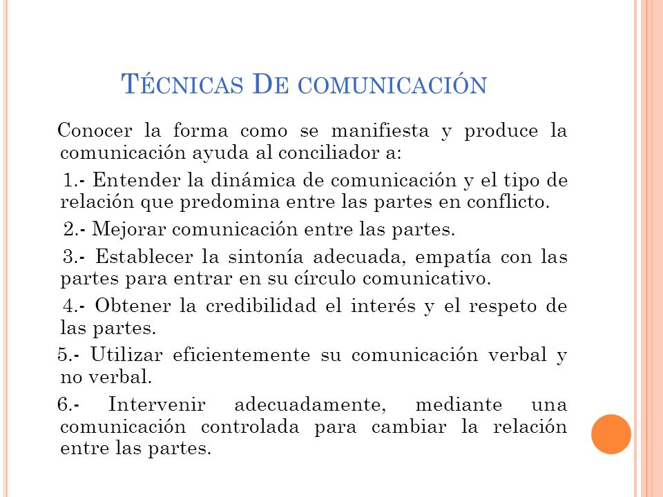 T ÉCNICAS D E COMUNICACIÓN Conocer la forma como se manifiesta y produce la comunicación ayuda al conciliador a: 1.- Entender la dinámica de comunicac