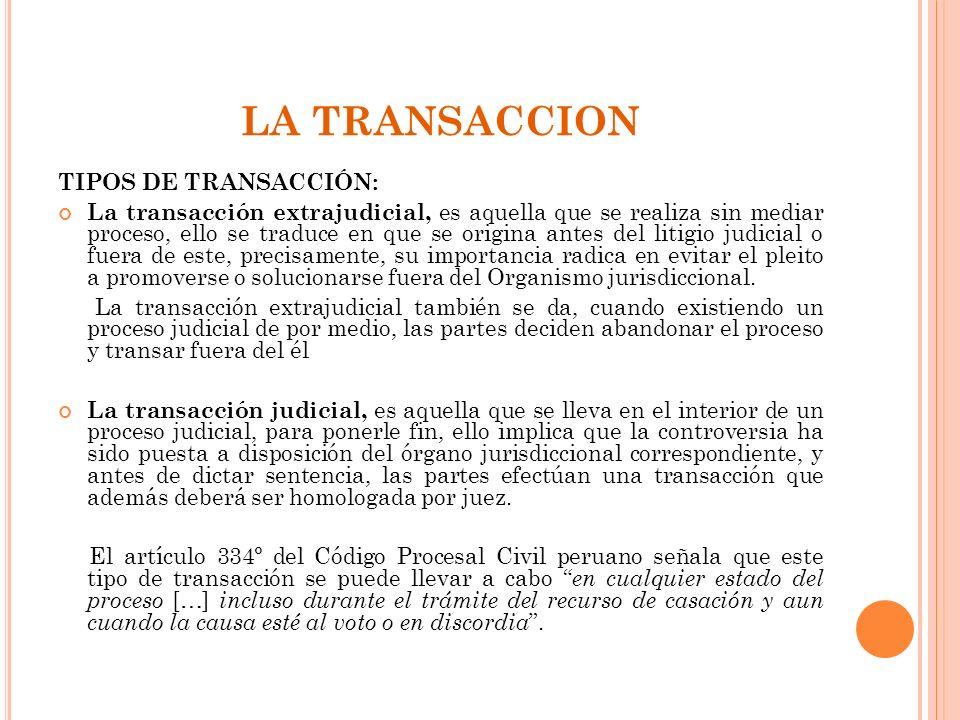 LA TRANSACCION TIPOS DE TRANSACCIÓN: La transacción extrajudicial, es aquella que se realiza sin mediar proceso, ello se traduce en que se origina ant