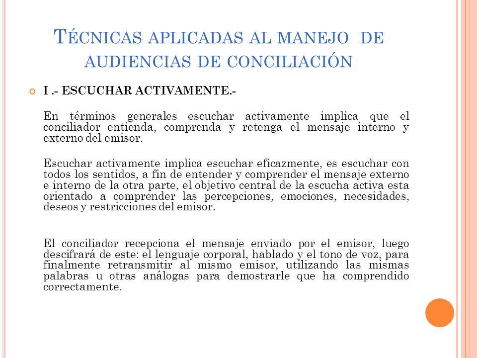 T ÉCNICAS APLICADAS AL MANEJO DE AUDIENCIAS DE CONCILIACIÓN I.- ESCUCHAR ACTIVAMENTE.- En términos generales escuchar activamente implica que el conci