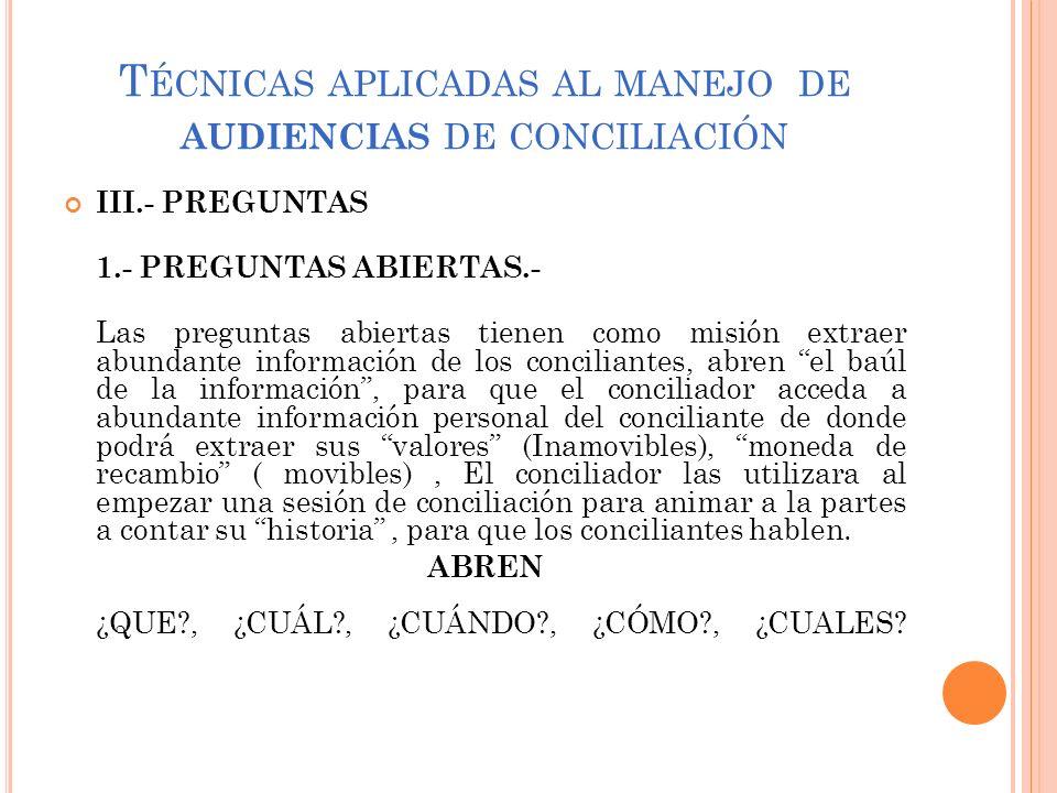T ÉCNICAS APLICADAS AL MANEJO DE AUDIENCIAS DE CONCILIACIÓN III.- PREGUNTAS 1.- PREGUNTAS ABIERTAS.- Las preguntas abiertas tienen como misión extraer