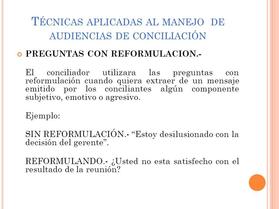 T ÉCNICAS APLICADAS AL MANEJO DE AUDIENCIAS DE CONCILIACIÓN PREGUNTAS CON REFORMULACION.- El conciliador utilizara las preguntas con reformulación cua