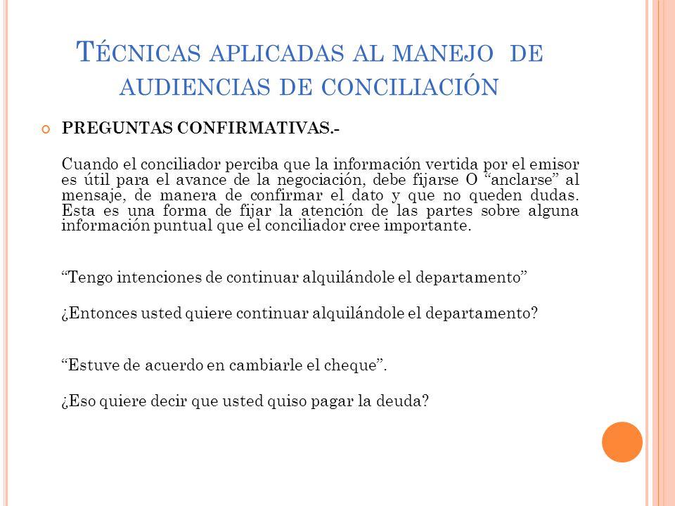T ÉCNICAS APLICADAS AL MANEJO DE AUDIENCIAS DE CONCILIACIÓN PREGUNTAS CONFIRMATIVAS.- Cuando el conciliador perciba que la información vertida por el