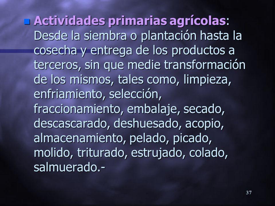 36Definiciones n Actividades primarias: Las que se realizan en el predio para obtener los productos de éste.- n Se excluyen los procesos para agregar