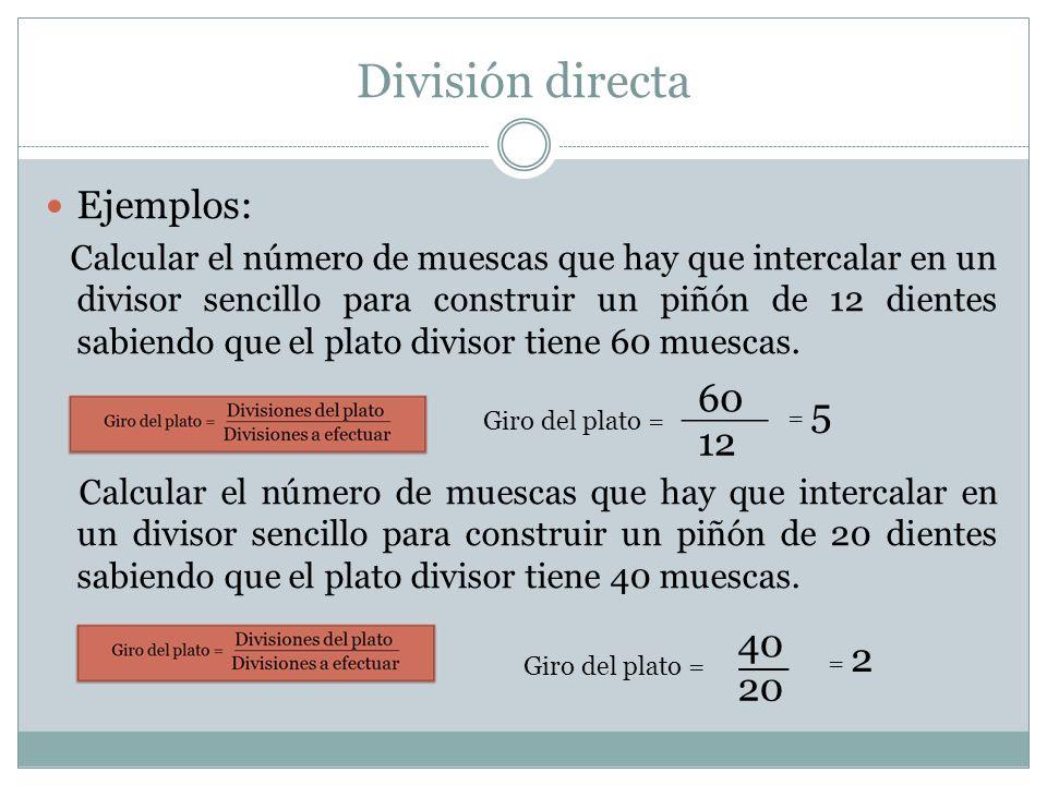 División directa Ejemplos: Calcular el número de muescas que hay que intercalar en un divisor sencillo para construir un piñón de 12 dientes sabiendo