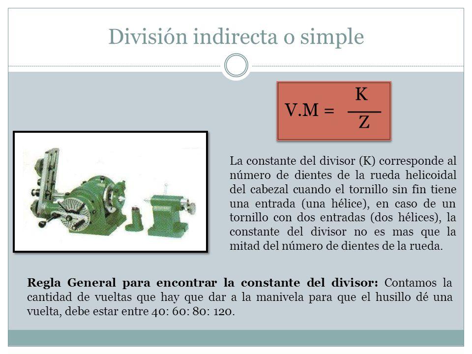 División indirecta o simple V.M = K __ La constante del divisor (K) corresponde al número de dientes de la rueda helicoidal del cabezal cuando el torn