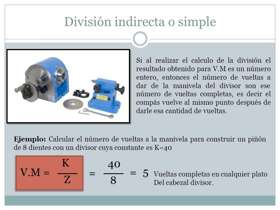 División indirecta o simple Si al realizar el calculo de la división el resultado obtenido para V.M es un número entero, entonces el número de vueltas