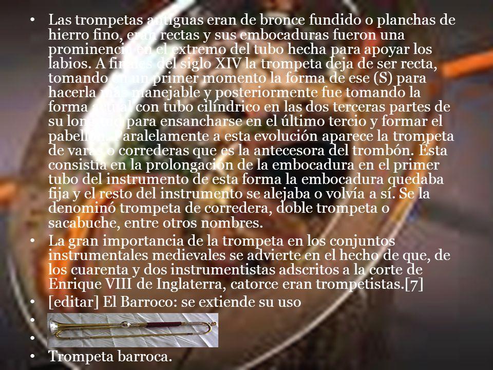 Las trompetas antiguas eran de bronce fundido o planchas de hierro fino, eran rectas y sus embocaduras fueron una prominencia en el extremo del tubo hecha para apoyar los labios.