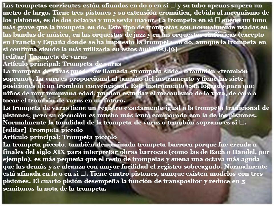 Las trompetas corrientes están afinadas en do o en si y su tubo apenas supera un metro de largo. Tiene tres pistones y su extensión cromática, debida