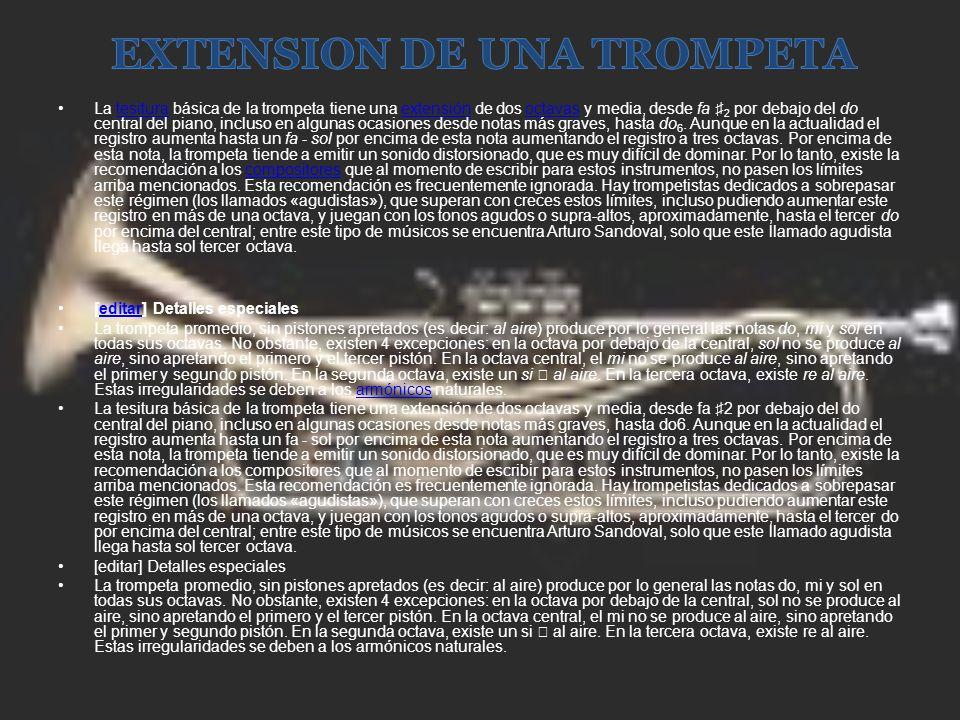La tesitura básica de la trompeta tiene una extensión de dos octavas y media, desde fa 2 por debajo del do central del piano, incluso en algunas ocasi