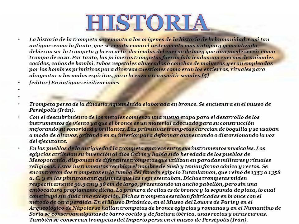 La historia de la trompeta se remonta a los orígenes de la historia de la humanidad. Casi tan antiguas como la flauta, que se reputa como el instrumen