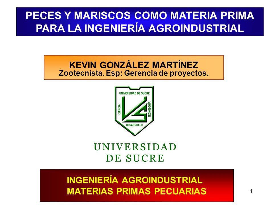1 KEVIN GONZÁLEZ MARTÍNEZ Zootecnista. Esp: Gerencia de proyectos. PECES Y MARISCOS COMO MATERIA PRIMA PARA LA INGENIERÍA AGROINDUSTRIAL INGENIERÍA AG