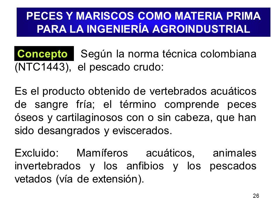 26 Concepto Según la norma técnica colombiana (NTC1443), el pescado crudo: Es el producto obtenido de vertebrados acuáticos de sangre fría; el término