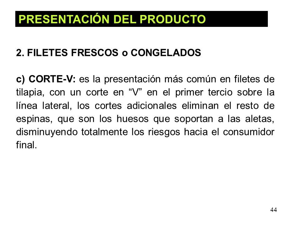 44 PRESENTACIÓN DEL PRODUCTO 2. FILETES FRESCOS o CONGELADOS c) CORTE-V: es la presentación más común en filetes de tilapia, con un corte en V en el p