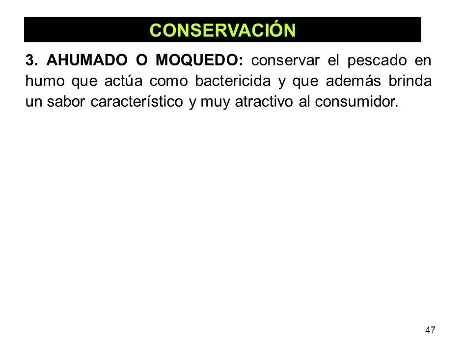 47 CONSERVACIÓN 3. AHUMADO O MOQUEDO: conservar el pescado en humo que actúa como bactericida y que además brinda un sabor característico y muy atract