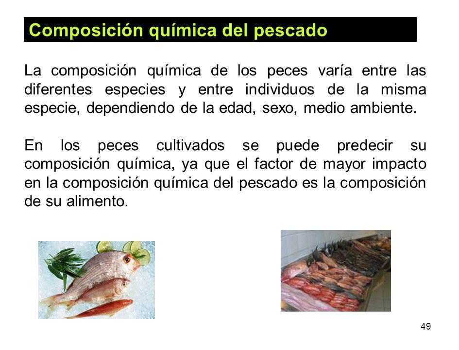 49 Composición química del pescado La composición química de los peces varía entre las diferentes especies y entre individuos de la misma especie, dep