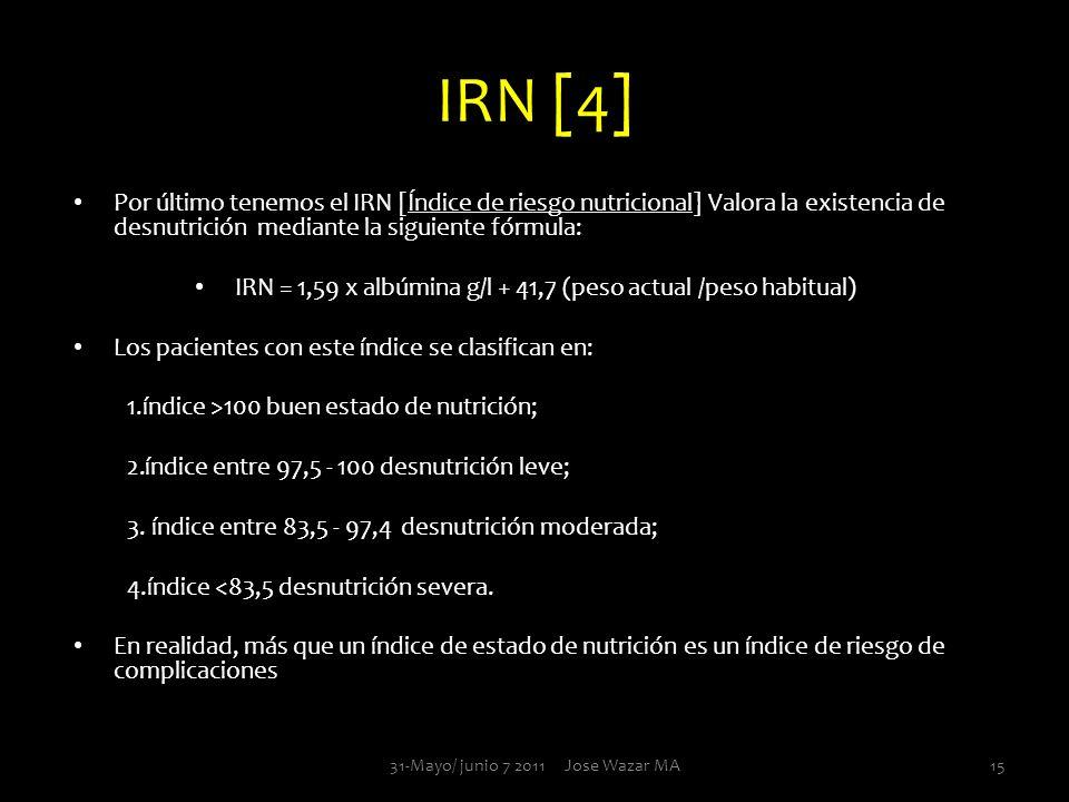 IRN [4] Por último tenemos el IRN [Índice de riesgo nutricional] Valora la existencia de desnutrición mediante la siguiente fórmula: IRN = 1,59 x albú