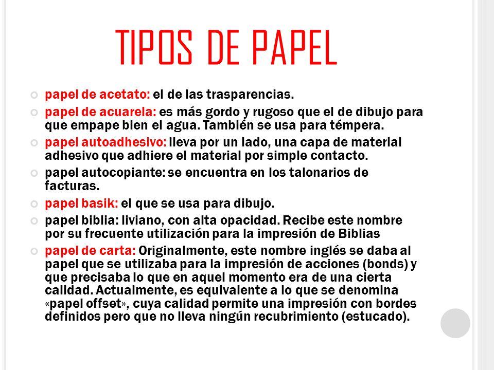 TIPOS DE PAPEL papel de acetato: el de las trasparencias. papel de acuarela: es más gordo y rugoso que el de dibujo para que empape bien el agua. Tamb