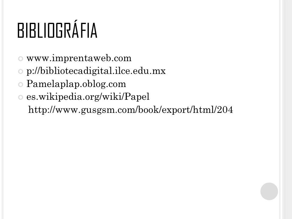 BIBLIOGRÁFIA www.imprentaweb.com p://bibliotecadigital.ilce.edu.mx Pamelaplap.oblog.com es.wikipedia.org/wiki/Papel http://www.gusgsm.com/book/export/