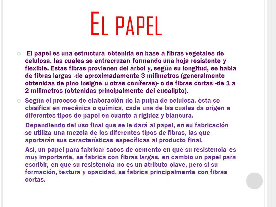 E L PAPEL El papel es una estructura obtenida en base a fibras vegetales de celulosa, las cuales se entrecruzan formando una hoja resistente y flexibl