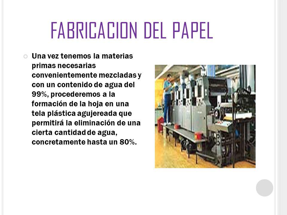 FABRICACION DEL PAPEL Una vez tenemos la materias primas necesarias convenientemente mezcladas y con un contenido de agua del 99%, procederemos a la f