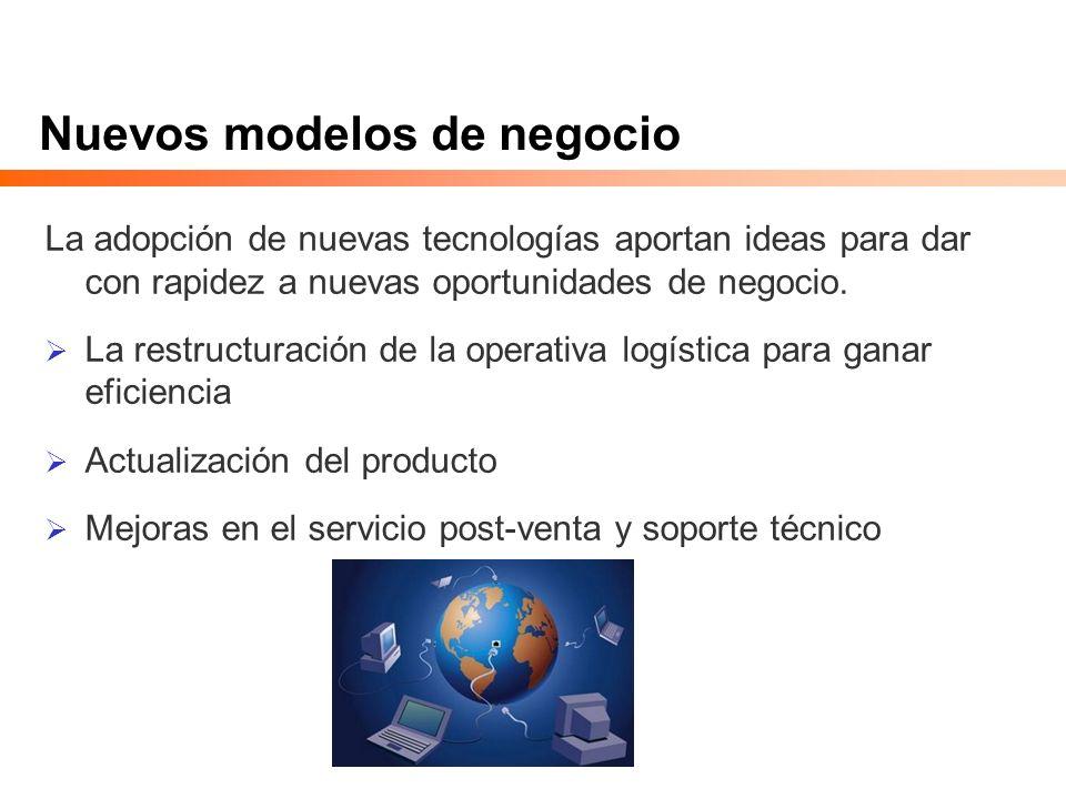 Nuevos modelos de negocio La adopción de nuevas tecnologías aportan ideas para dar con rapidez a nuevas oportunidades de negocio. La restructuración d