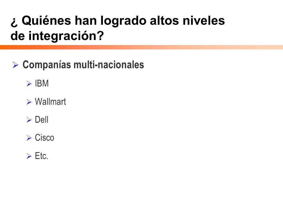 ¿ Quiénes han logrado altos niveles de integración? Companías multi-nacionales IBM Wallmart Dell Cisco Etc.