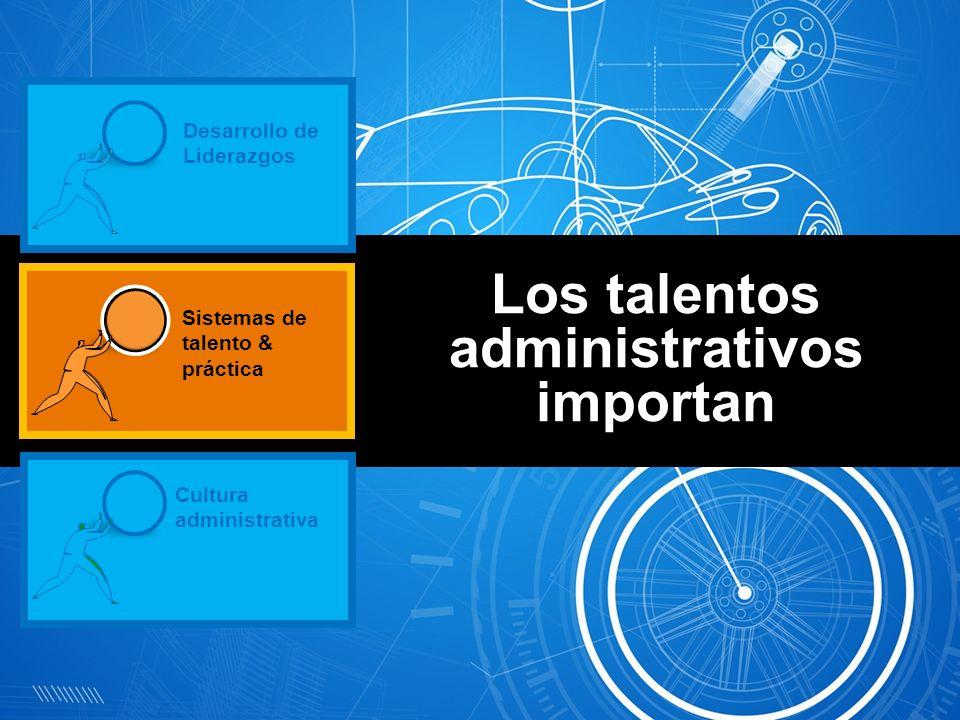 Los talentos administrativos importan Desarrollo de Liderazgos Cultura administrativa Sistemas de talento & práctica