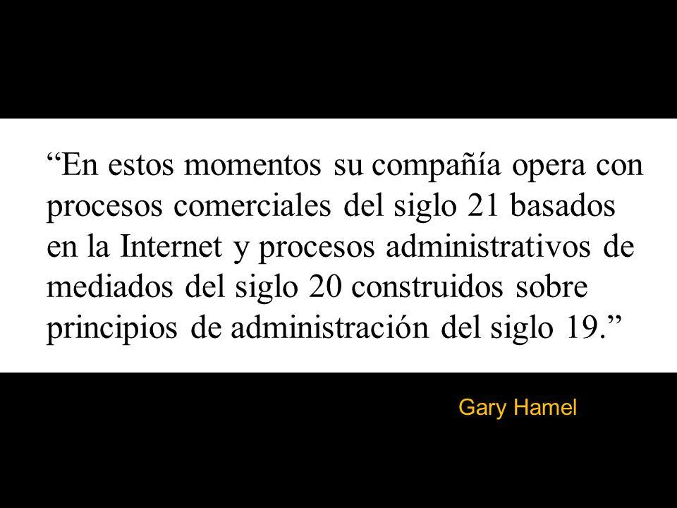 En estos momentos su compañía opera con procesos comerciales del siglo 21 basados en la Internet y procesos administrativos de mediados del siglo 20 construidos sobre principios de administración del siglo 19.