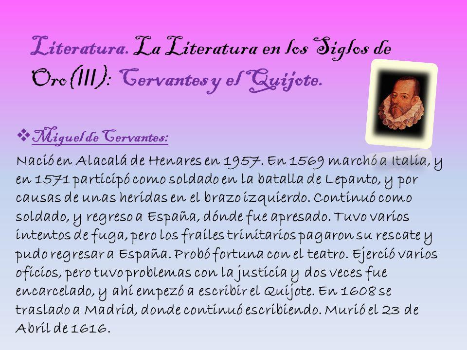 Literatura. La Literatura en los Siglos de Oro( III ): Cervantes y el Quijote. Miguel de Cervantes: Nació en Alacalá de Henares en 1957. En 1569 march
